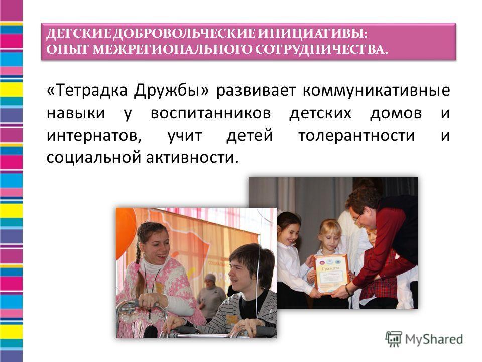 «Тетрадка Дружбы» развивает коммуникативные навыки у воспитанников детских домов и интернатов, учит детей толерантности и социальной активности. ДЕТСКИЕ ДОБРОВОЛЬЧЕСКИЕ ИНИЦИАТИВЫ: ОПЫТ МЕЖРЕГИОНАЛЬНОГО СОТРУДНИЧЕСТВА. ДЕТСКИЕ ДОБРОВОЛЬЧЕСКИЕ ИНИЦИАТ