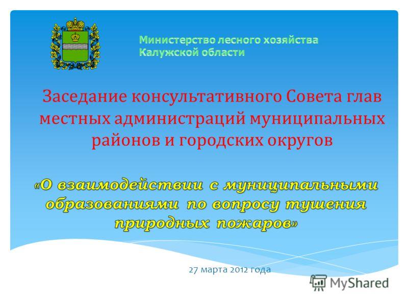 Заседание консультативного Совета глав местных администраций муниципальных районов и городских округов 27 марта 2012 года