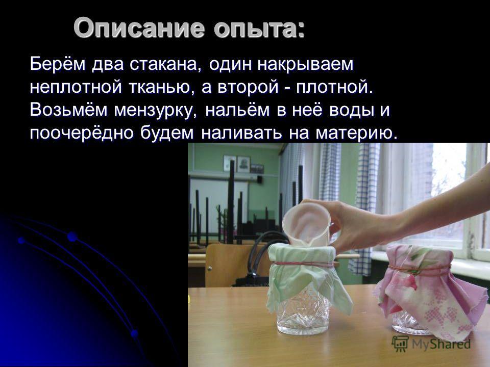 Описание опыта: Берём два стакана, один накрываем неплотной тканью, а второй - плотной. Возьмём мензурку, нальём в неё воды и поочерёдно будем наливать на материю.