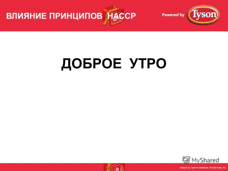 Powered by Tyson is a trademark of Tyson Foods, Inc. ДОБРОЕ УТРО ВЛИЯНИЕ ПРИНЦИПОВ HACCP