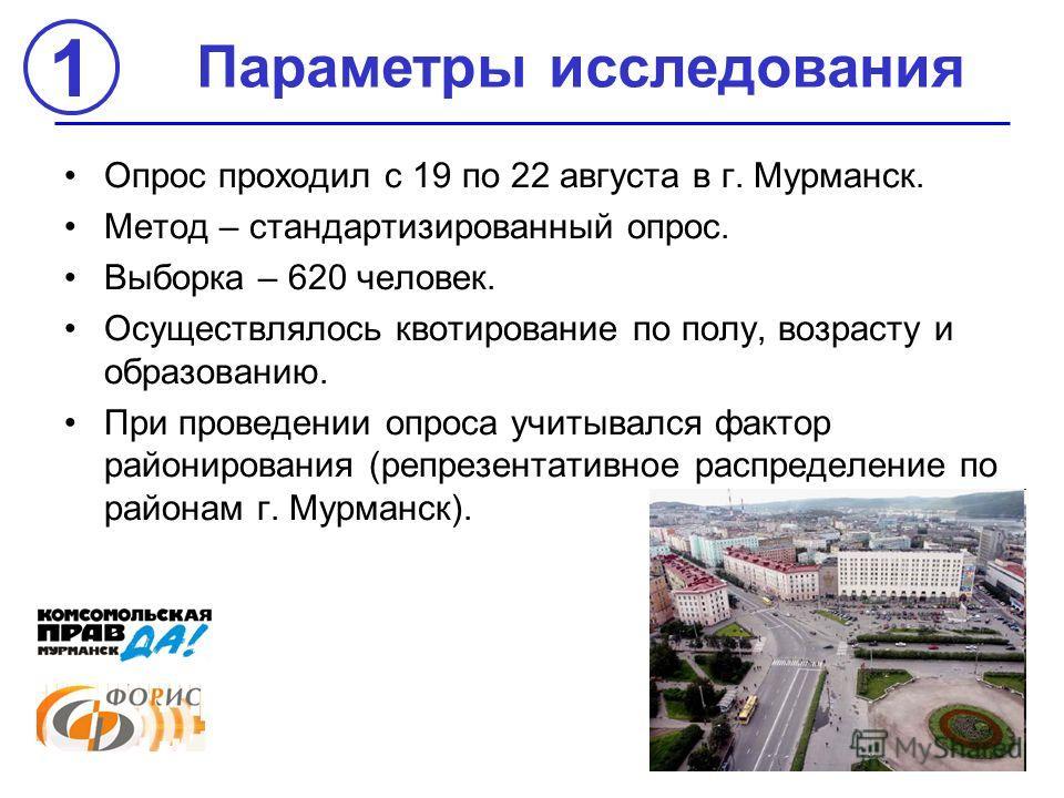 Параметры исследования 1 Опрос проходил с 19 по 22 августа в г. Мурманск. Метод – стандартизированный опрос. Выборка – 620 человек. Осуществлялось квотирование по полу, возрасту и образованию. При проведении опроса учитывался фактор районирования (ре