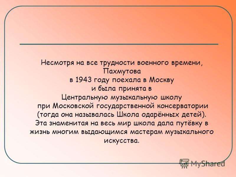Несмотря на все трудности военного времени, Пахмутова в 1943 году поехала в Москву и была принята в Центральную музыкальную школу при Московской государственной консерватории (тогда она называлась Школа одарённых детей). Эта знаменитая на весь мир шк