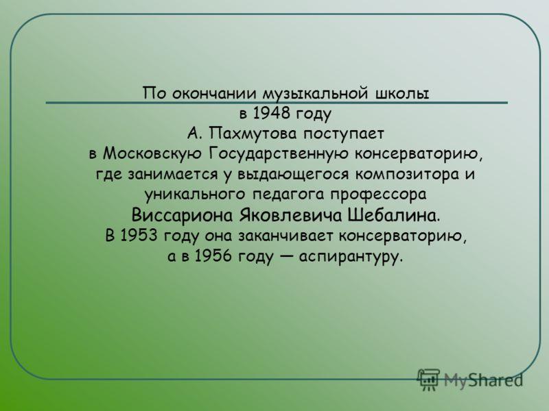 По окончании музыкальной школы в 1948 году А. Пахмутова поступает в Московскую Государственную консерваторию, где занимается у выдающегося композитора и уникального педагога профессора Виссариона Яковлевича Шебалина. В 1953 году она заканчивает консе