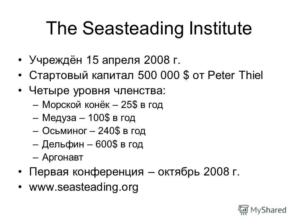 The Seasteading Institute Учреждён 15 апреля 2008 г. Стартовый капитал 500 000 $ от Peter Thiel Четыре уровня членства: –Морской конёк – 25$ в год –Медуза – 100$ в год –Осьминог – 240$ в год –Дельфин – 600$ в год –Аргонавт Первая конференция – октябр