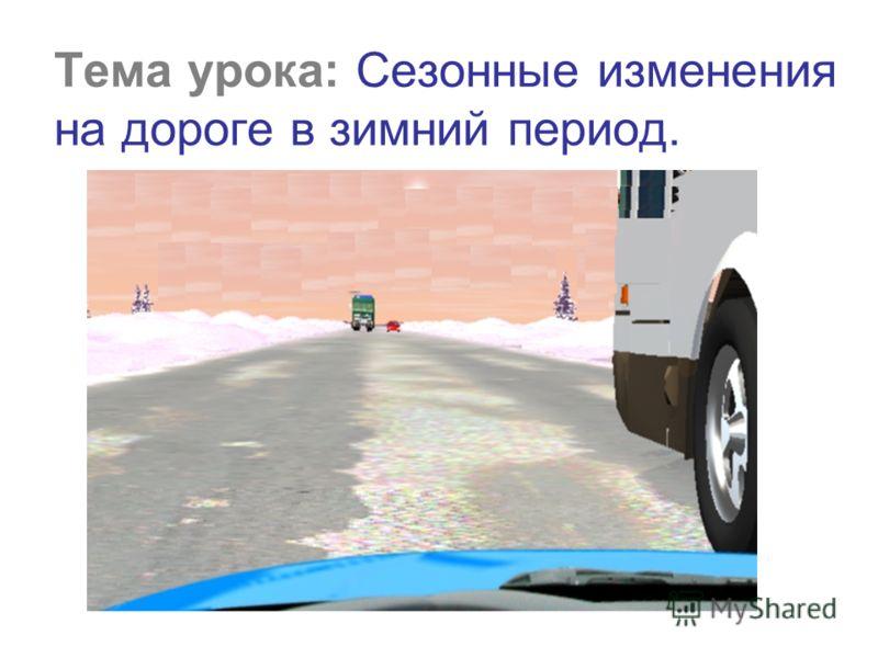 Тема урока: Сезонные изменения на дороге в зимний период.
