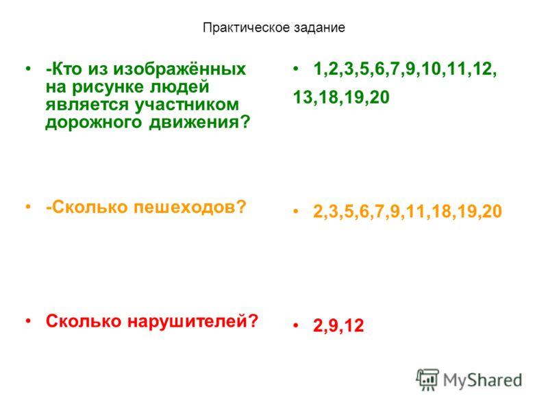 Практическое задание -Кто из изображённых на рисунке людей является участником дорожного движения? -Сколько пешеходов? Сколько нарушителей? 1,2,3,5,6,7,9,10,11,12, 13,18,19,20 2,3,5,6,7,9,11,18,19,20 2,9,12
