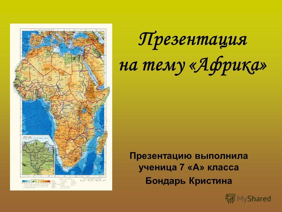 Презентация на тему «Африка» Презентацию выполнила ученица 7 «А» класса Бондарь Кристина
