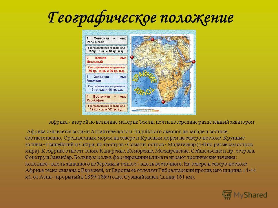 Географическое положение Африка - второй по величине материк Земли, почти посередине разделенный экватором. Африка омывается водами Атлантического и Индийского океанов на западе и востоке, соответственно, Средиземным морем на севере и Красным морем н