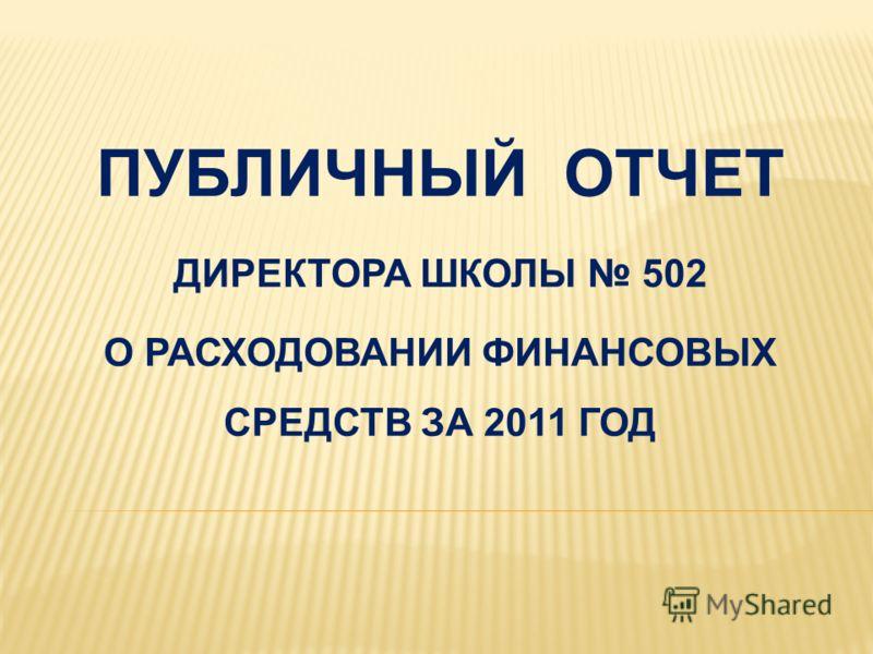 ПУБЛИЧНЫЙ ОТЧЕТ ДИРЕКТОРА ШКОЛЫ 502 О РАСХОДОВАНИИ ФИНАНСОВЫХ СРЕДСТВ ЗА 2011 ГОД