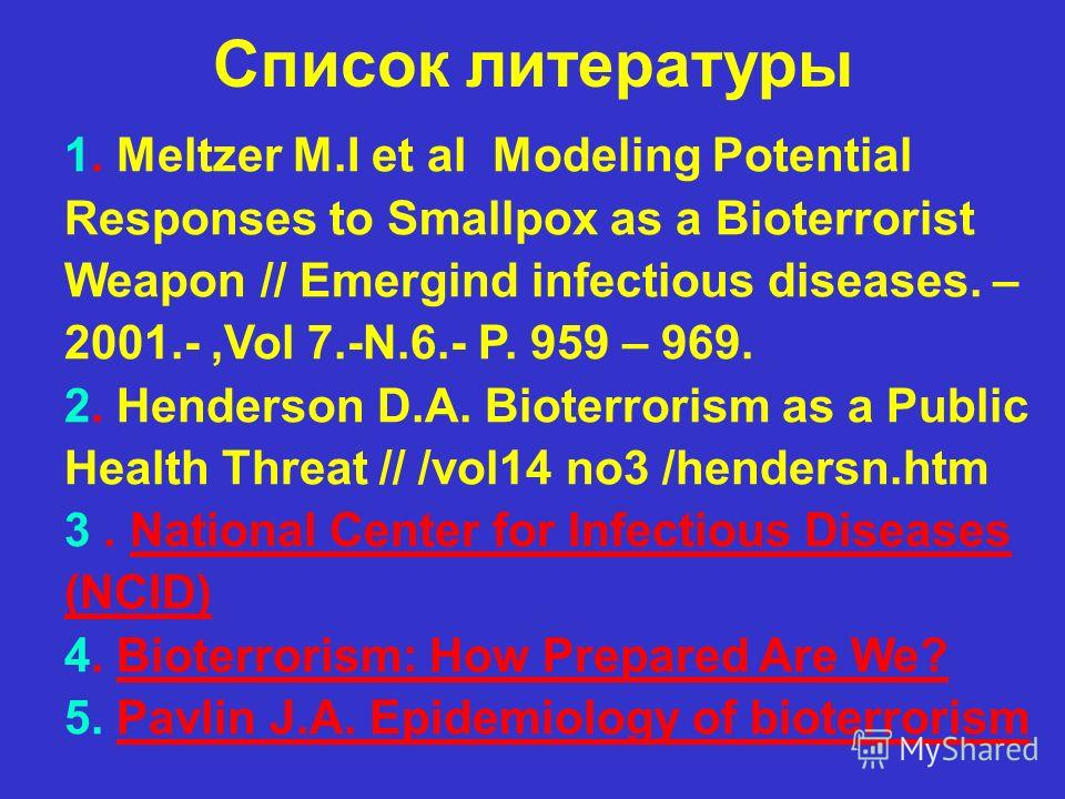 Список литературы 1. Meltzer M.I et al Modeling Potential Responses to Smallpox as a Bioterrorist Weapon // Emergind infectious diseases. – 2001.-,Vol 7.-N.6.- P. 959 – 969. 2. Henderson D.A. Bioterrorism as a Public Health Threat // /vol14 no3 /hend