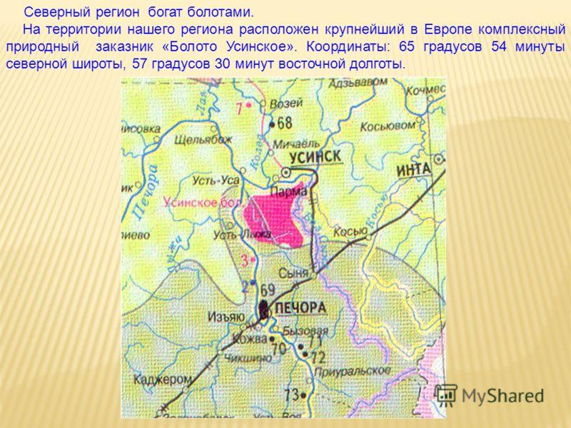 Северный регион богат болотами. На территории нашего региона расположен крупнейший в Европе комплексный природный заказник «Болото Усинское». Координаты: 65 градусов 54 минуты северной широты, 57 градусов 30 минут восточной долготы.