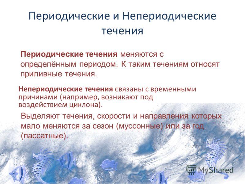 Периодические и Непериодические течения Непериодические течения связаны с временными причинами (например, возникают под воздействием циклона). Периодические течения меняются с определённым периодом. К таким течениям относят приливные течения. Выделяю