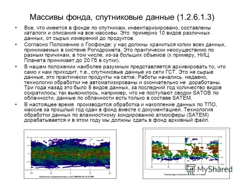 7 Массивы фонда, спутниковые данные (1.2.6.1.3) Все, что имеется в фонде по спутникам, инвентаризировано, составлены каталоги и описания на все массивы. Это примерно 10 видов различных данных, от сырых измерений до продуктов. Согласно Положению о Гос