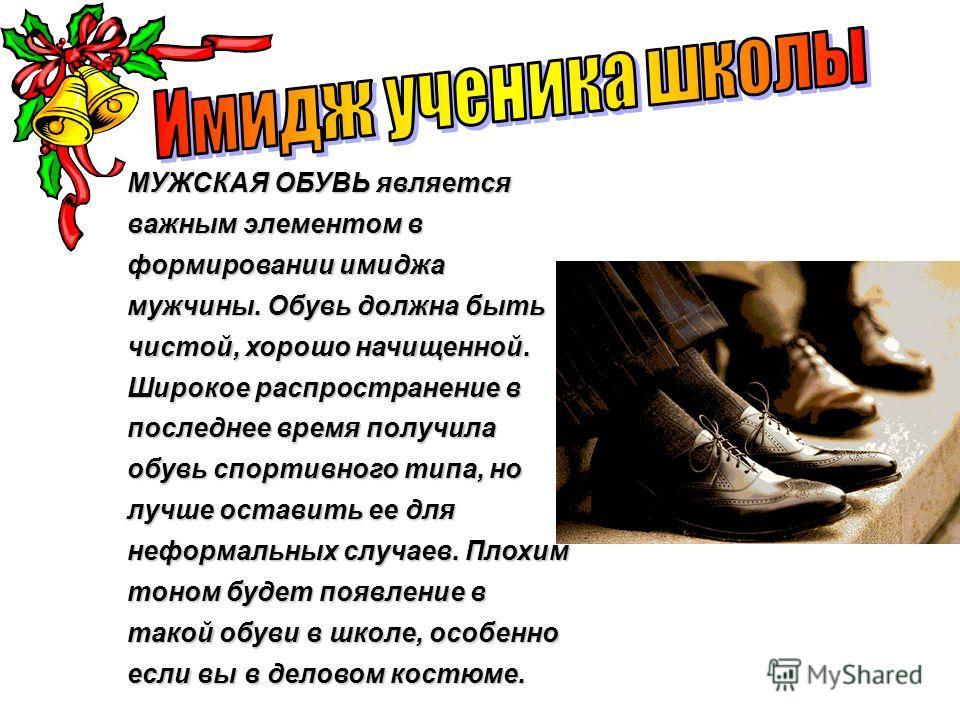 МУЖСКАЯ ОБУВЬ является важным элементом в формировании имиджа мужчины. Обувь должна быть чистой, хорошо начищенной. Широкое распространение в последнее время получила обувь спортивного типа, но лучше оставить ее для неформальных случаев. Плохим тоном