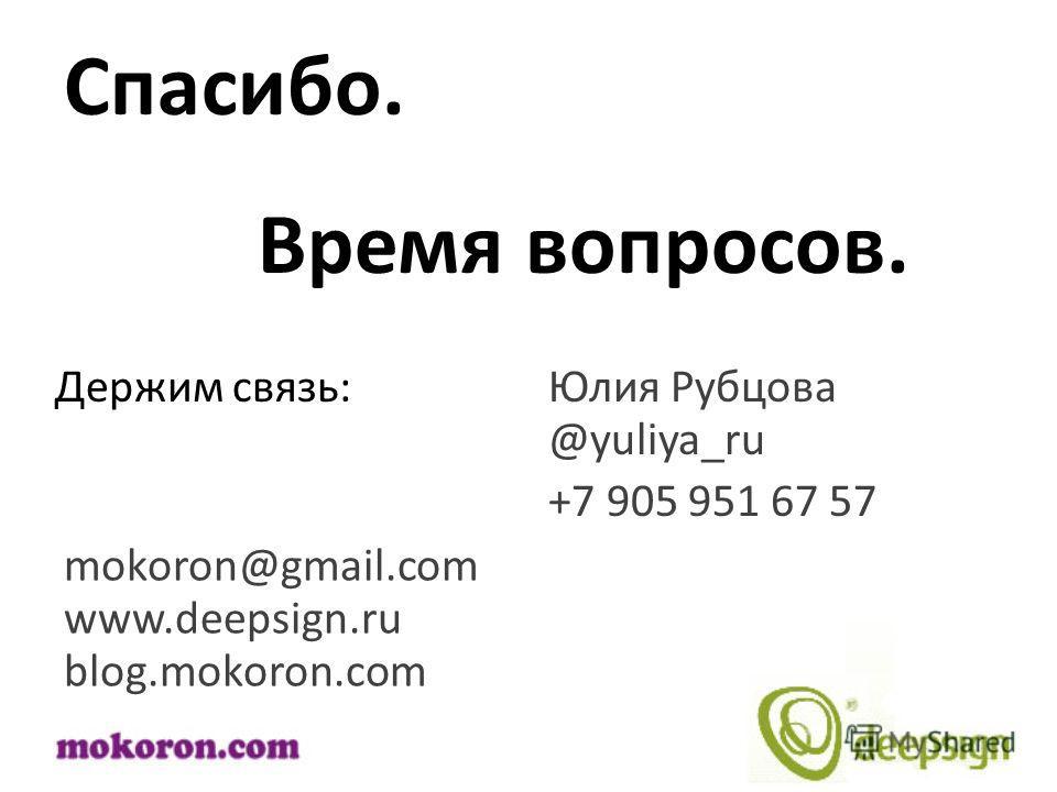blog.mokoron.com mokoron@gmail.com Спасибо. +7 905 951 67 57 Время вопросов. Держим связь: www.deepsign.ru Юлия Рубцова @yuliya_ru
