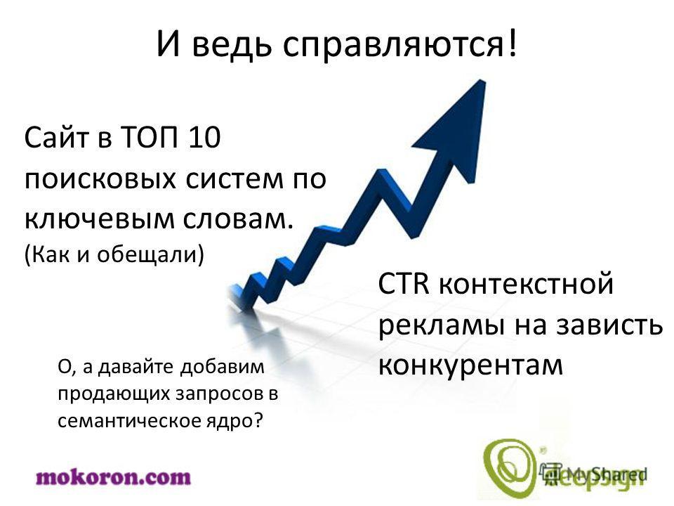 И ведь справляются! Сайт в ТОП 10 поисковых систем по ключевым словам. (Как и обещали) CTR контекстной рекламы на зависть конкурентам О, а давайте добавим продающих запросов в семантическое ядро?