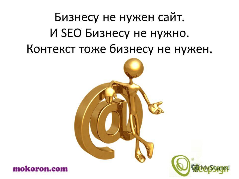 Бизнесу не нужен сайт. И SEO Бизнесу не нужно. Контекст тоже бизнесу не нужен.