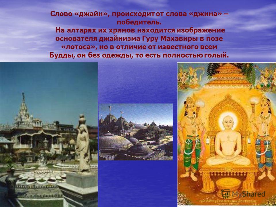 Слово «джайн», происходит от слова «джина» – победитель. На алтарях их храмов находится изображение основателя джайнизма Гуру Махавиры в позе «лотоса», но в отличие от известного всем Будды, он без одежды, то есть полностью голый.