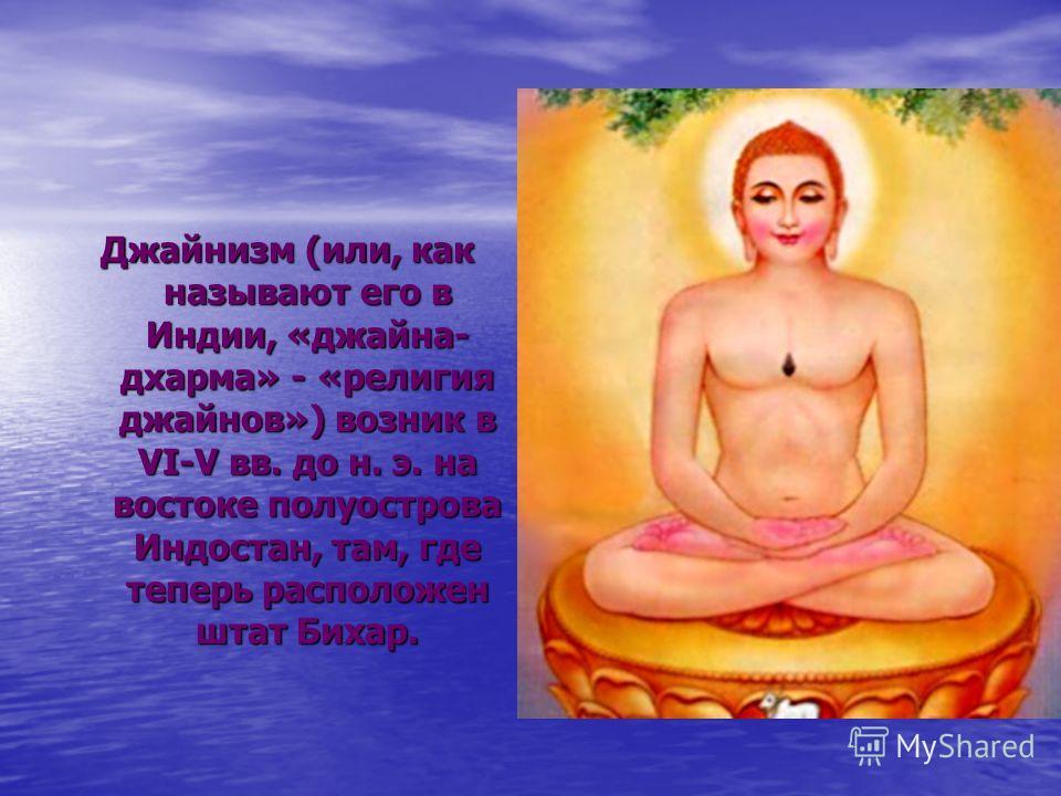 Джайнизм (или, как называют его в Индии, «джайна- дхарма» - «религия джайнов») возник в VI-V вв. до н. э. на востоке полуострова Индостан, там, где теперь расположен штат Бихар.