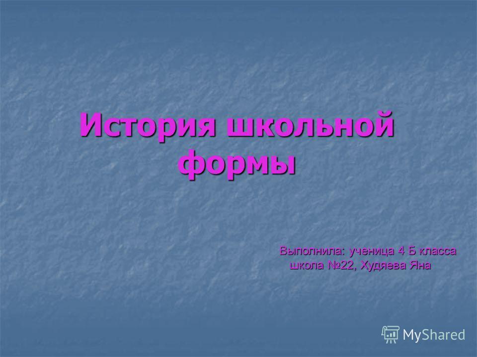 История школьной формы Выполнила: ученица 4 Б класса школа 22, Худяева Яна