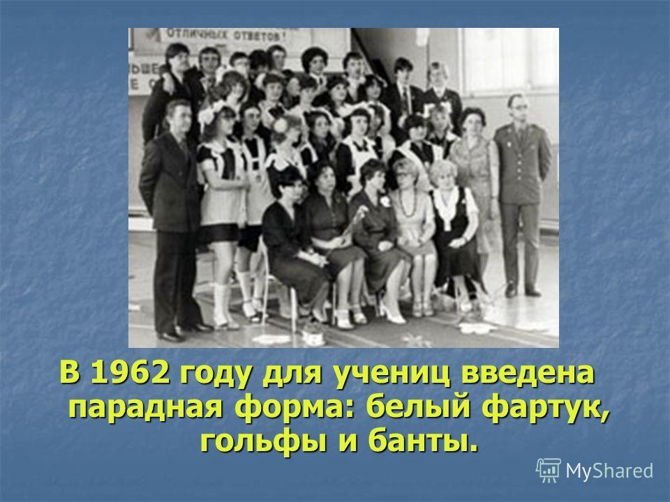 В 1962 году для учениц введена парадная форма: белый фартук, гольфы и банты.