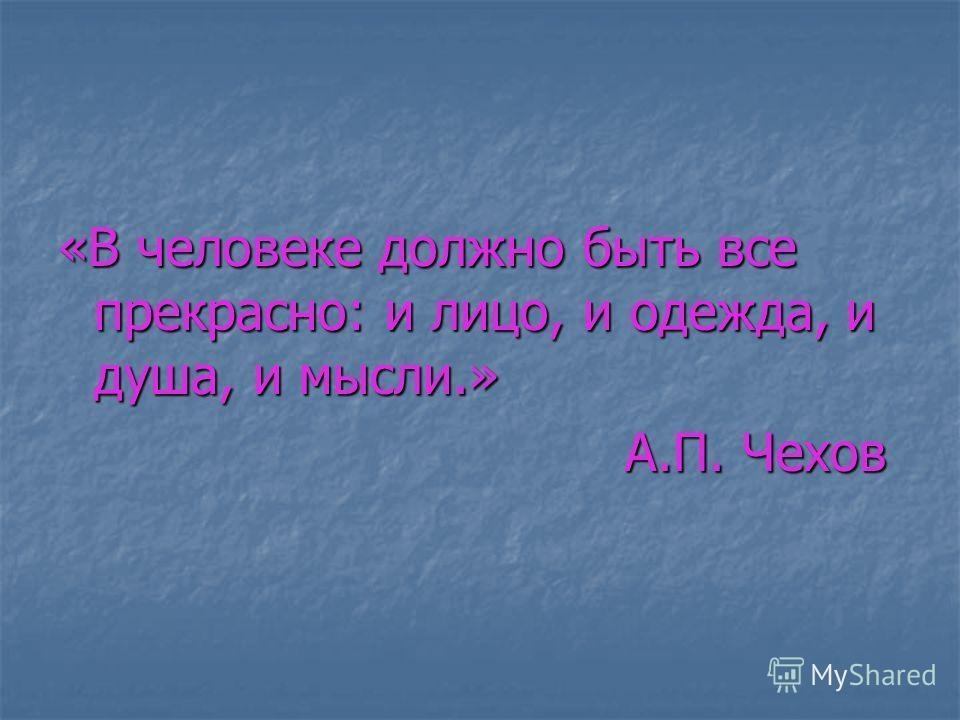 «В человеке должно быть все прекрасно: и лицо, и одежда, и душа, и мысли.» А.П. Чехов А.П. Чехов