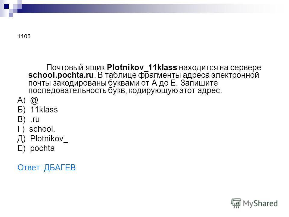 1105 Почтовый ящик Plotnikov_11klass находится на сервере school.pochta.ru. В таблице фрагменты адреса электронной почты закодированы буквами от А до Е. Запишите последовательность букв, кодирующую этот адрес. А) @ Б) 11klass В).ru Г) school. Д) Plot