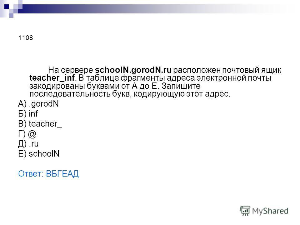 1108 На сервере schoolN.gorodN.ru расположен почтовый ящик teacher_inf. В таблице фрагменты адреса электронной почты закодированы буквами от А до Е. Запишите последовательность букв, кодирующую этот адрес. А).gorodN Б) inf В) teacher_ Г) @ Д).ru Е) s