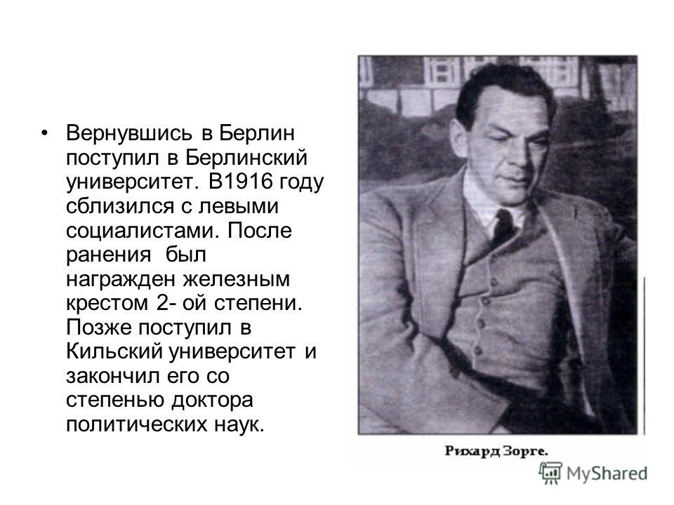 Вернувшись в Берлин поступил в Берлинский университет. В1916 году сблизился с левыми социалистами. После ранения был награжден железным крестом 2- ой степени. Позже поступил в Кильский университет и закончил его со степенью доктора политических наук.