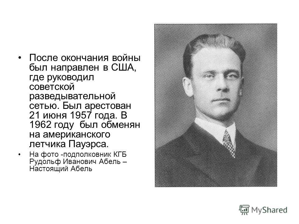 После окончания войны был направлен в США, где руководил советской разведывательной сетью. Был арестован 21 июня 1957 года. В 1962 году был обменян на американского летчика Пауэрса. На фото -подполковник КГБ Рудольф Иванович Абель – Настоящий Абель