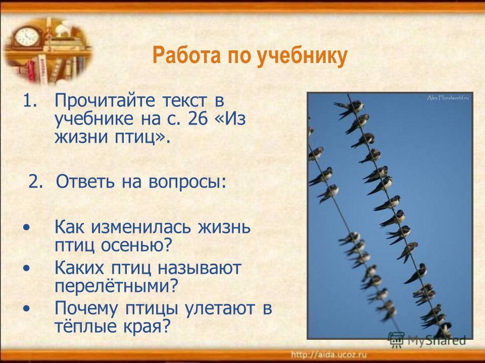 Работа по учебнику 1.Прочитайте текст в учебнике на с. 26 «Из жизни птиц». 2. Ответь на вопросы: Как изменилась жизнь птиц осенью? Каких птиц называют перелётными? Почему птицы улетают в тёплые края?