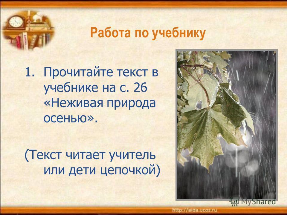 Работа по учебнику 1.Прочитайте текст в учебнике на с. 26 «Неживая природа осенью». (Текст читает учитель или дети цепочкой)