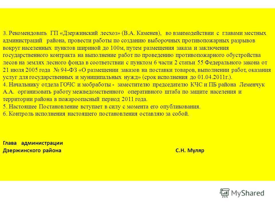 3. Рекомендовать ГП «Дзержинский лесхоз» (В.А. Каменев), во взаимодействии с главами местных администраций района, провести работы по созданию выборочных противопожарных разрывов вокруг населенных пунктов шириной до 100м, путем размещения заказа и за