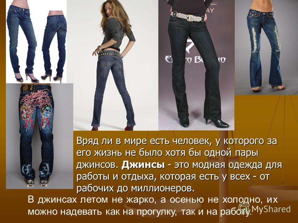 Вряд ли в мире есть человек, у которого за его жизнь не было хотя бы одной пары джинсов. Джинсы - это модная одежда для работы и отдыха, которая есть у всех - от рабочих до миллионеров. Вряд ли в мире есть человек, у которого за его жизнь не было хот
