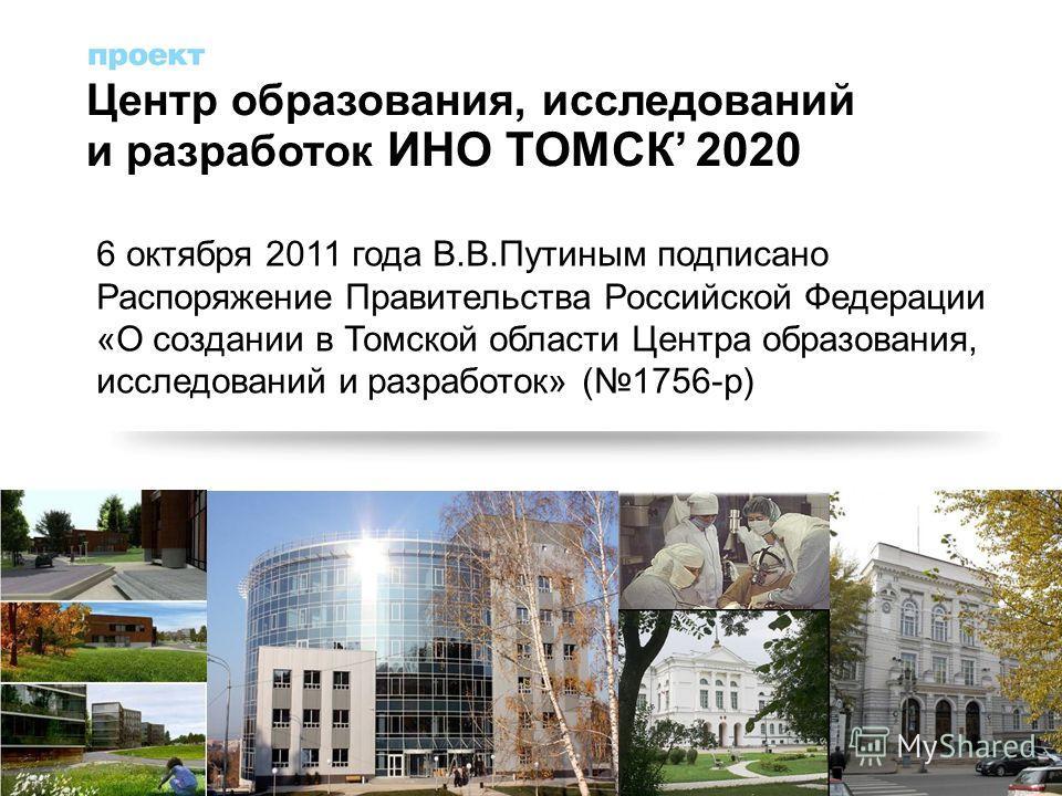 6 октября 2011 года В.В.Путиным подписано Распоряжение Правительства Российской Федерации «О создании в Томской области Центра образования, исследований и разработок» (1756-р) Центр образования, исследований и разработок ИНО ТОМСК 2020 5