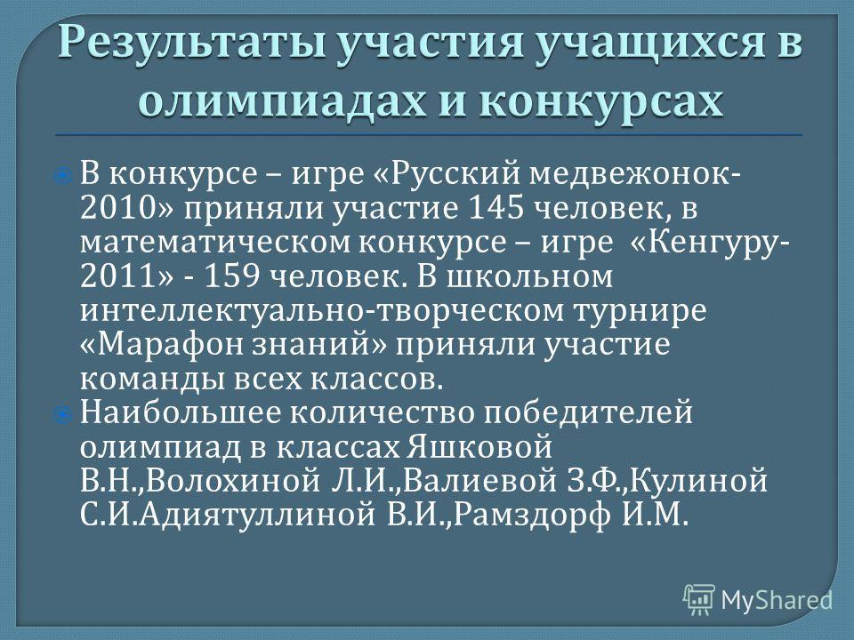 В конкурсе – игре « Русский медвежонок - 2010» приняли участие 145 человек, в математическом конкурсе – игре « Кенгуру - 2011» - 159 человек. В школьном интеллектуально - творческом турнире « Марафон знаний » приняли участие команды всех классов. Наи