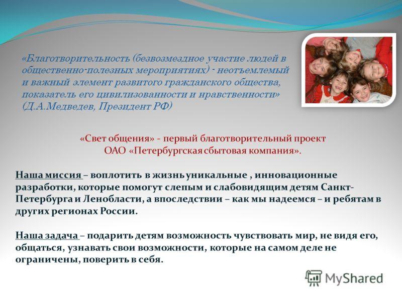 «Благотворительность (безвозмездное участие людей в общественно-полезных мероприятиях) - неотъемлемый и важный элемент развитого гражданского общества, показатель его цивилизованности и нравственности» (Д.А.Медведев, Президент РФ)
