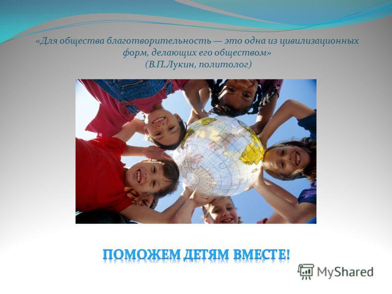 «Для общества благотворительность это одна из цивилизационных форм, делающих его обществом» (В.П.Лукин, политолог)