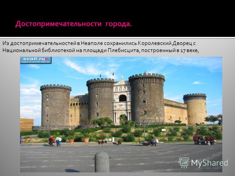 Из достопримечательностей в Неаполе сохранились Королевский Дворец с Национальной библиотекой на площади Плебисцита, построенный в 17 веке,