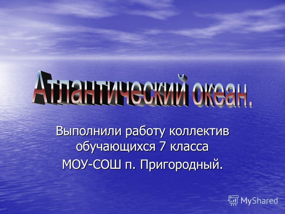 Выполнили работу коллектив обучающихся 7 класса МОУ-СОШ п. Пригородный.
