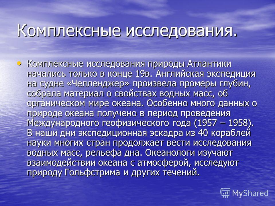 Комплексные исследования. Комплексные исследования природы Атлантики начались только в конце 19в. Английская экспедиция на судне «Челленджер» произвела промеры глубин, собрала материал о свойствах водных масс, об органическом мире океана. Особенно мн