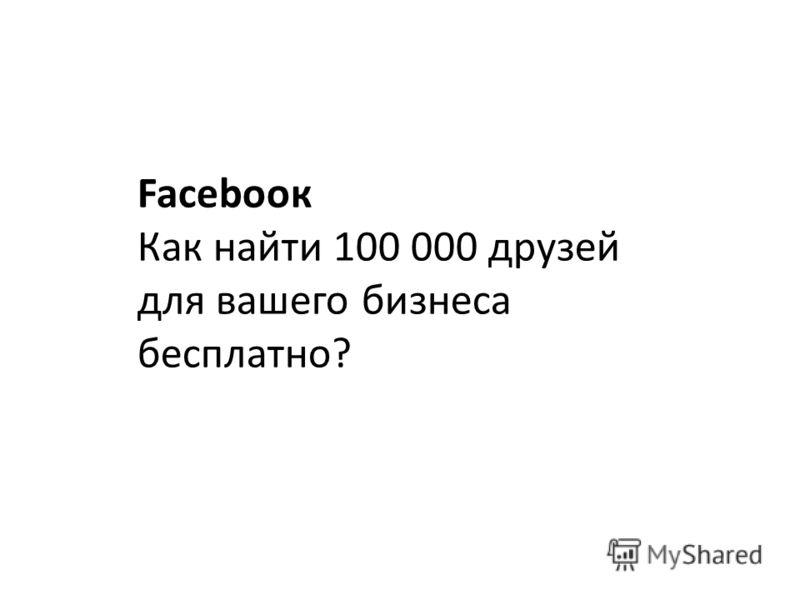 Facebooк Как найти 100 000 друзей для вашего бизнеса бесплатно?