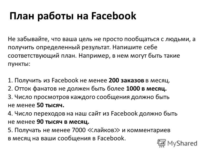 План работы на Facebook Не забывайте, что ваша цель не просто пообщаться с людьми, а получить определенный результат. Напишите себе соответствующий план. Например, в нем могут быть такие пункты: 1. Получить из Facebook не менее 200 заказов в месяц. 2