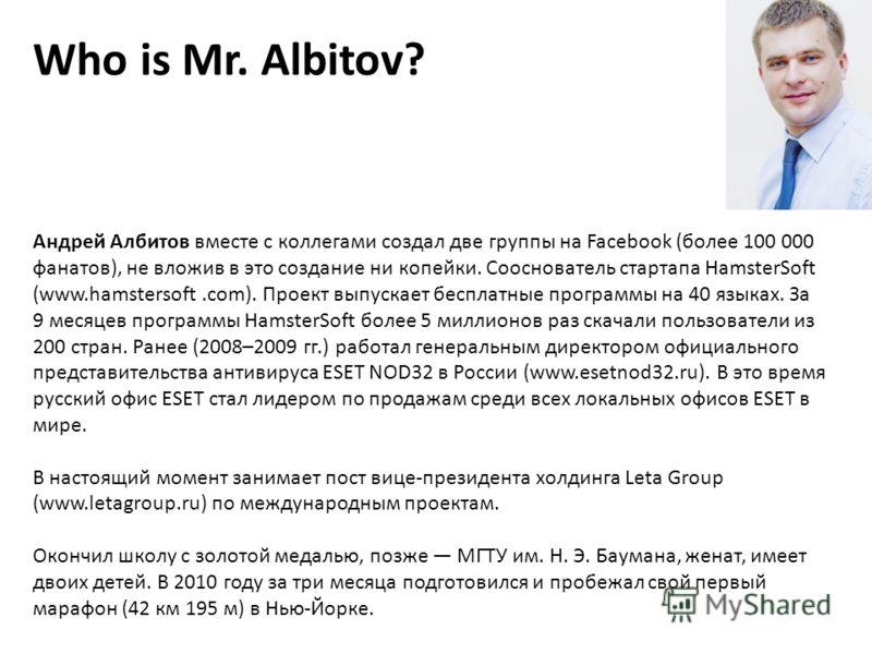 Who is Mr. Albitov? Андрей Албитов вместе с коллегами создал две группы на Facebook (более 100 000 фанатов), не вложив в это создание ни копейки. Сооснователь стартапа HamsterSoft (www.hamstersoft.com). Проект выпускает бесплатные программы на 40 язы
