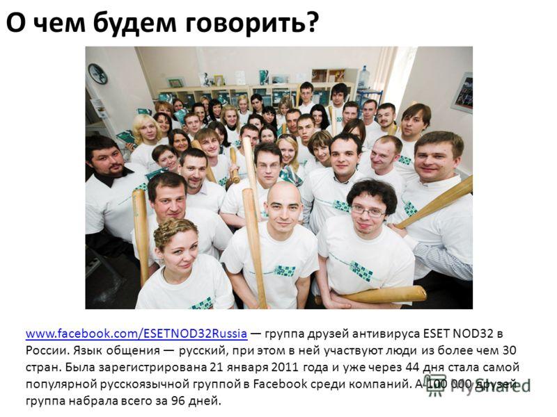 О чем будем говорить? www.facebook.com/ESETNOD32Russiawww.facebook.com/ESETNOD32Russia группа друзей антивируса ESET NOD32 в России. Язык общения русский, при этом в ней участвуют люди из более чем 30 стран. Была зарегистрирована 21 января 2011 года