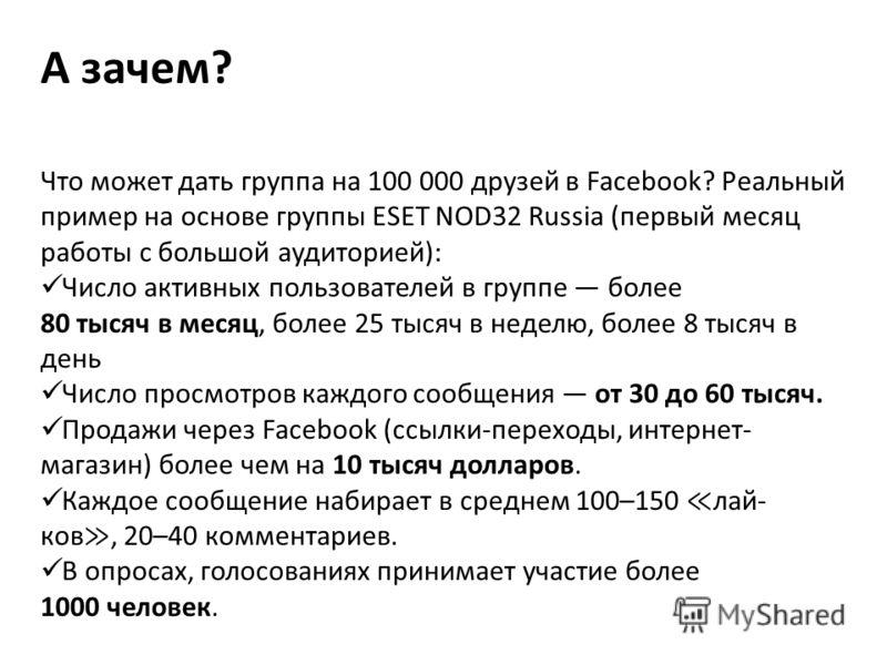 А зачем? Что может дать группа на 100 000 друзей в Facebook? Реальный пример на основе группы ESET NOD32 Russia (первый месяц работы с большой аудиторией): Число активных пользователей в группе более 80 тысяч в месяц, более 25 тысяч в неделю, более 8