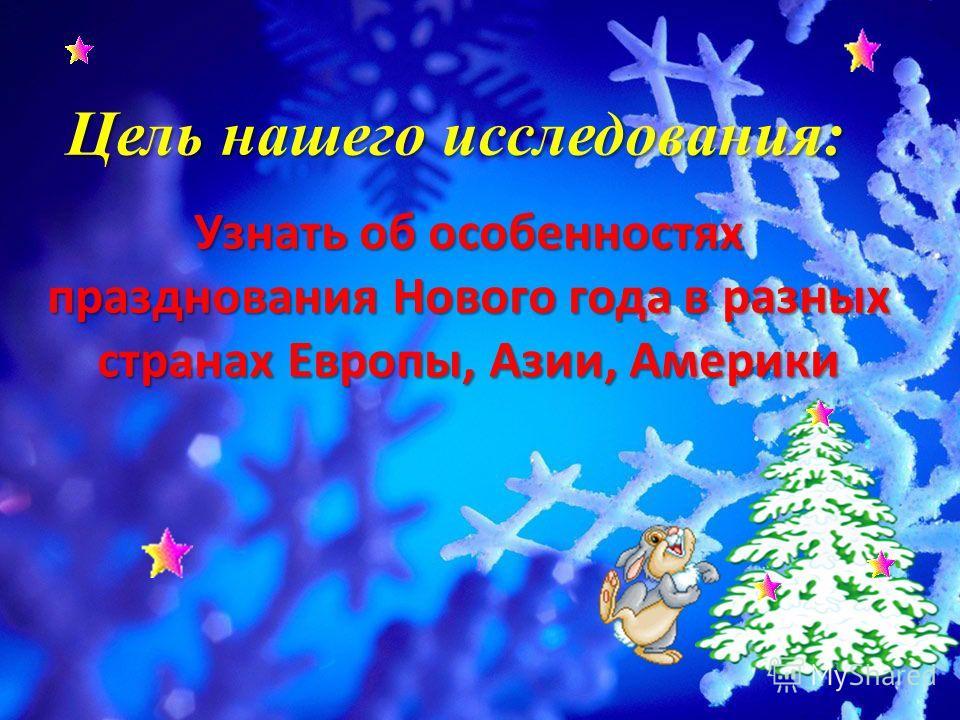 Цель нашего исследования: Узнать об особенностях празднования Нового года в разных странах Европы, Азии, Америки