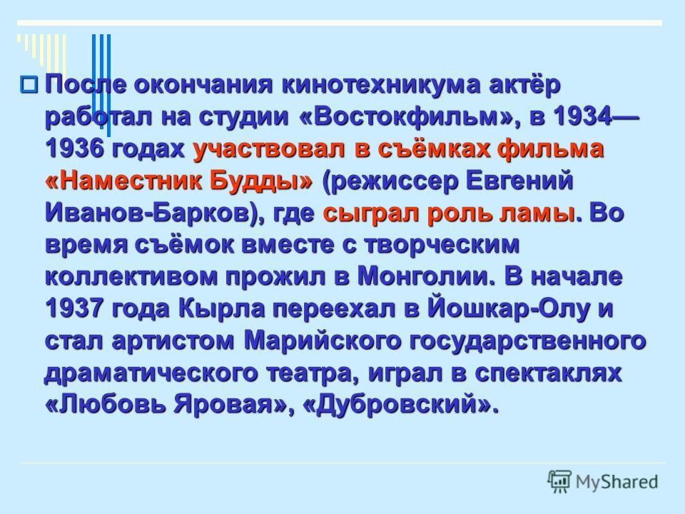 После окончания кинотехникума актёр работал на студии «Востокфильм», в 1934 1936 годах участвовал в съёмках фильма «Наместник Будды» (режиссер Евгений Иванов-Барков), где сыграл роль ламы. Во время съёмок вместе с творческим коллективом прожил в Монг