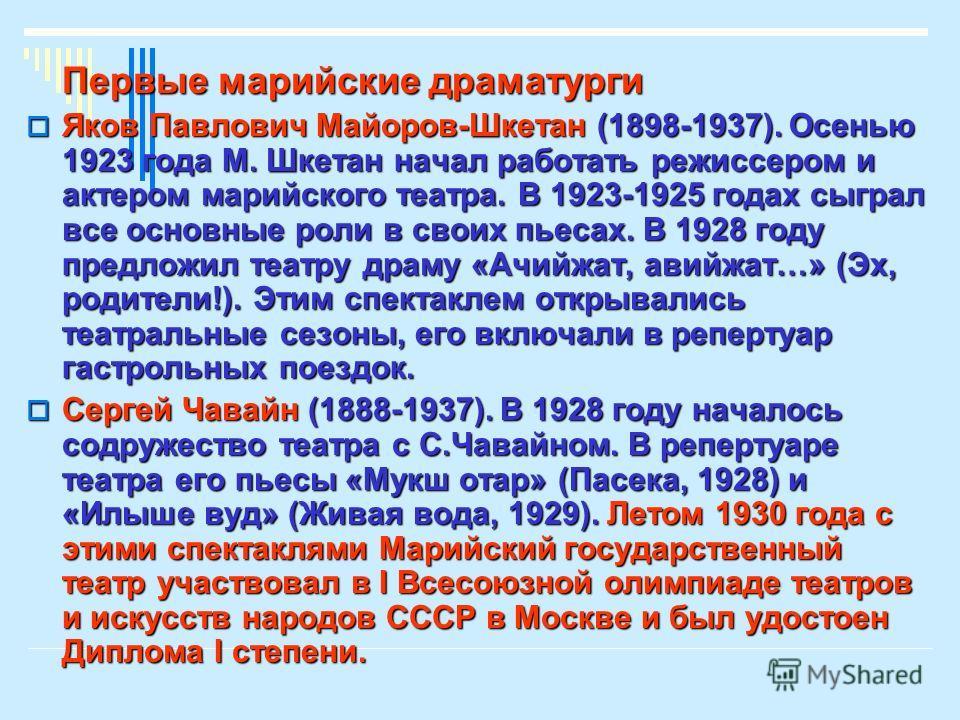 Первые марийские драматурги Яков Павлович Майоров-Шкетан (1898-1937). Осенью 1923 года М. Шкетан начал работать режиссером и актером марийского театра. В 1923-1925 годах сыграл все основные роли в своих пьесах. В 1928 году предложил театру драму «Ачи