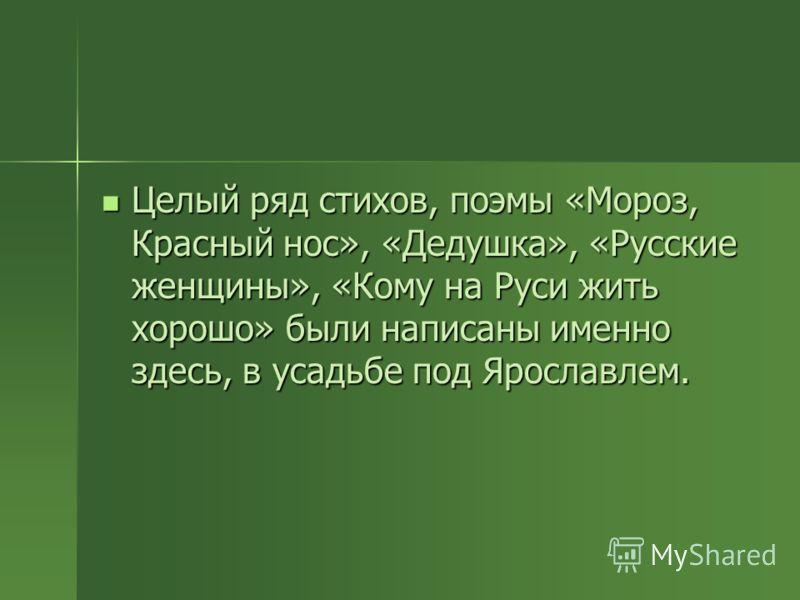 Целый ряд стихов, поэмы «Мороз, Красный нос», «Дедушка», «Русские женщины», «Кому на Руси жить хорошо» были написаны именно здесь, в усадьбе под Ярославлем. Целый ряд стихов, поэмы «Мороз, Красный нос», «Дедушка», «Русские женщины», «Кому на Руси жит